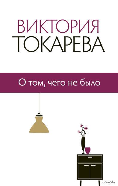 О том, чего не было. Виктория Токарева