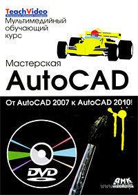 Мастерская AutoCad. От AutoCad 2007 к AutoCad 2010 (+ DVD). Татьяна Климачева