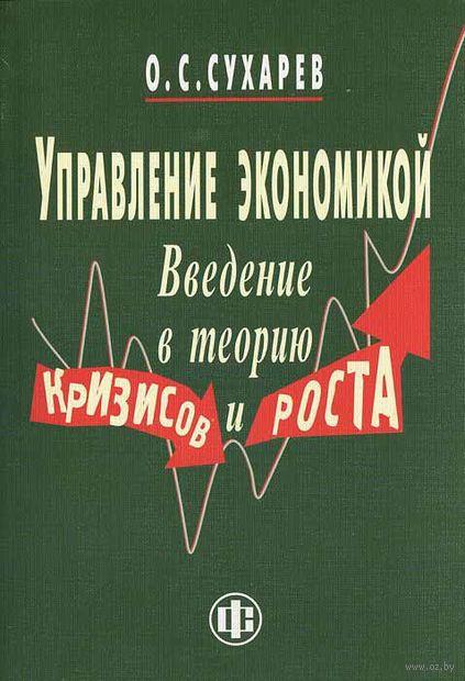 Управление экономикой. Введение в теорию кризисов и роста. Олег Сухарев