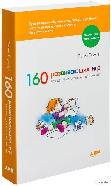 160 развивающих игр для детей от рождения до трех лет. Пенни Уорнер