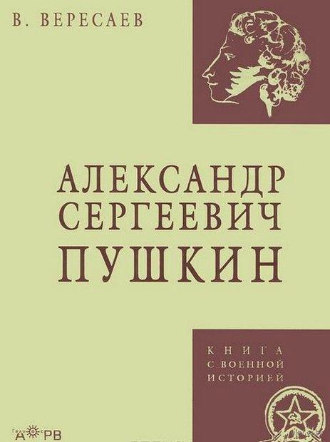 Александр Сергеевич Пушкин. Викентий Вересаев