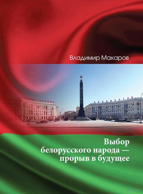 Выбор белорусского народа - прорыв в будущее. В. Макаров