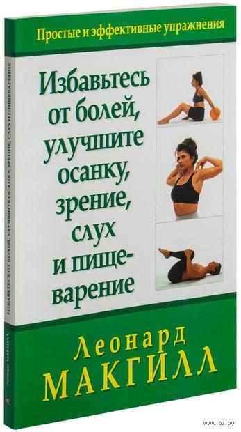 Избавьтесь от болей, улучшите осанку, зрение, слух и пищеварение. Леонард МакГилл