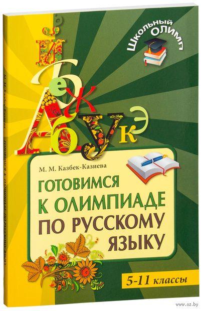 Готовимся к олимпиаде по русскому языку. 5-11 классы. Мария Казбек-Казиева
