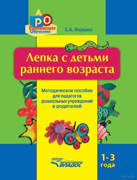 Лепка с детьми раннего возраста. 1-3 года. Елена Янушко