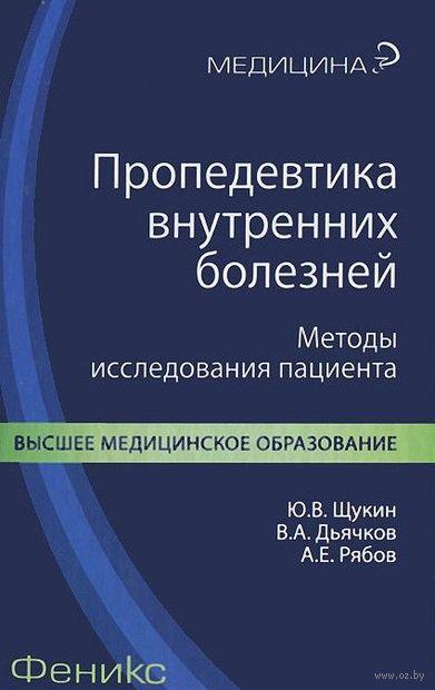 Пропедевтика внутренних болезней. Методы исследования пациента. А. Рябов, Юрий Щукин