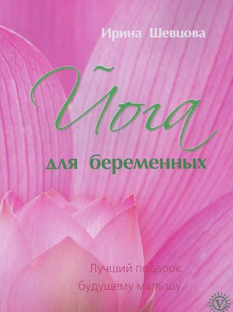Йога для беременных. Лучший подарок будущему малышу. Ирина Шевцова