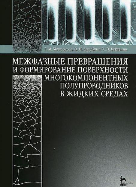 Межфазные превращения и формирование поверхности многокомпонентных полупроводников в жидких средах. Г. Мокроусов, О. Зарубина, Т. Бекезина