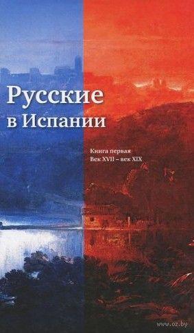 Русские в Испании. Книга первая. Век XVII - век XIX