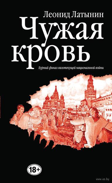 Чужая кровь. Бурный финал вялотекущей национальной войны. Леонид Латынин