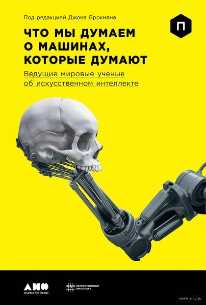 Что мы думаем о машинах, которые думают. Ведущие мировые ученые об искусственном интеллекте — фото, картинка