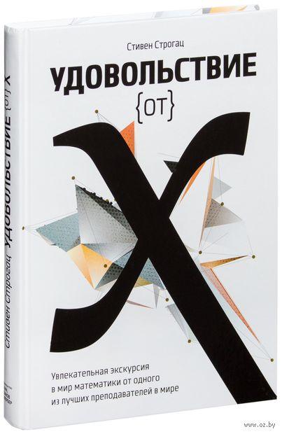 Удовольствие от x. Увлекательная экскурсия в мир математики от одного из лучших преподавателей в мире. Стивен Строгац