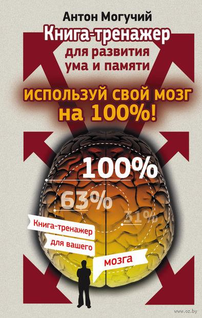 Используй свой мозг на 100%! Книга-тренажер для развития ума и памяти. Антон Могучий