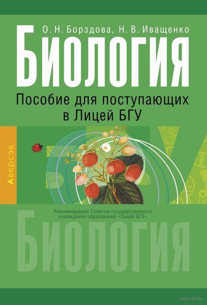 Биология. Пособие для поступающих в Лицей БГУ. О. Борздова, Н. Иващенко