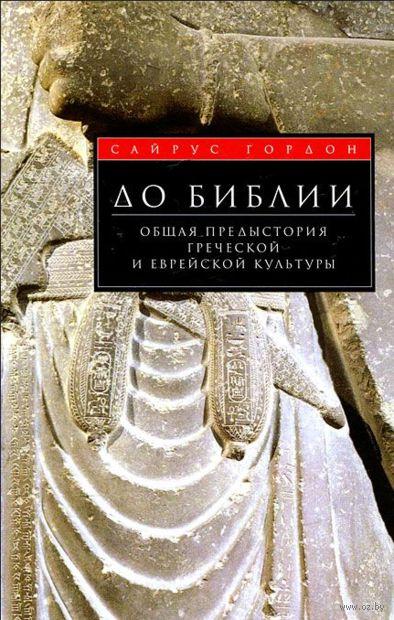 До Библии. Общая предыстория греческой и еврейской культуры. Сайрус Гордон