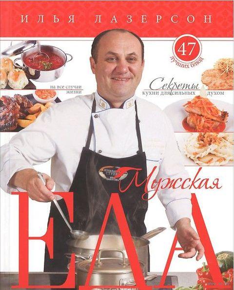 Мужская еда. Секреты кухни для сильных духом. 47 лучших блюд на все случаи жизни. Илья Лазерсон