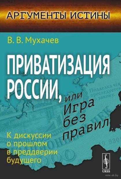 Приватизация России, или Игра без правил. К дискуссии о прошлом в преддверии будущего — фото, картинка