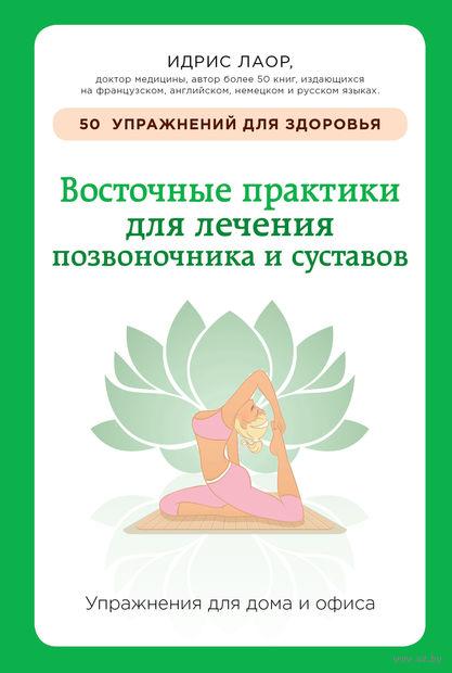 Восточные практики для лечения позвоночника и суставов. Упражнения для дома и офиса. Идрис Лаор