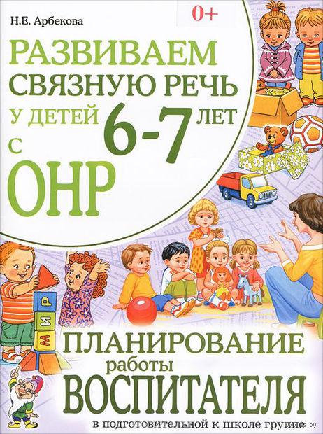 Развиваем связную речь у детей 6-7 лет с ОНР. Планирование работы воспитателя в подготовительной к школе группе. Нелли Арбекова