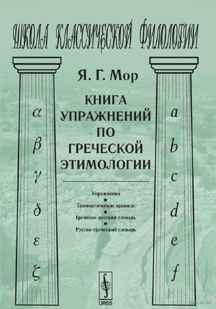 Книга упражнений по греческой этимологии. Яков  Мор