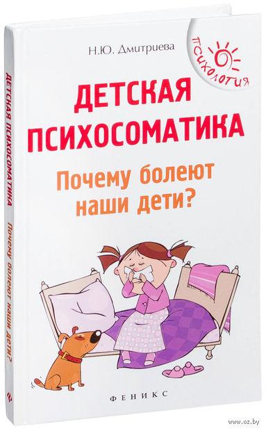 Детская психосоматика. Почему болеют наши дети?. Наталья Дмитриева