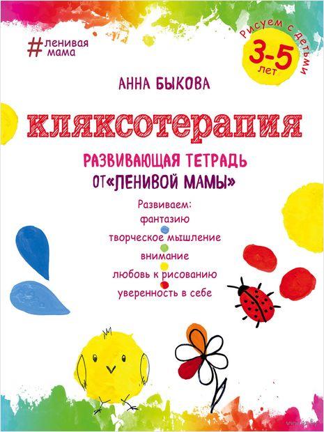 """Кляксотерапия. Рисуем с детьми 3-5 лет, развивающая тетрадь от """"ленивой мамы"""". Анна Быкова"""
