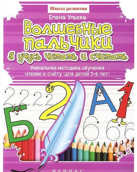 Волшебные пальчики. Я учусь читать и считать. Уникальная методика обучения чтению и счету. Для детей 5-6 лет. Елена Ульева