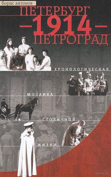 Петербург - 1914 - Петроград. Хронологическая мозаика столичной жизни. Борис Антонов