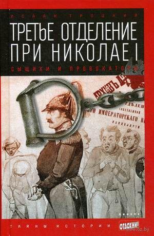 Третье отделение при Николае I. Сыщики и провокаторы. Исаак Троцкий