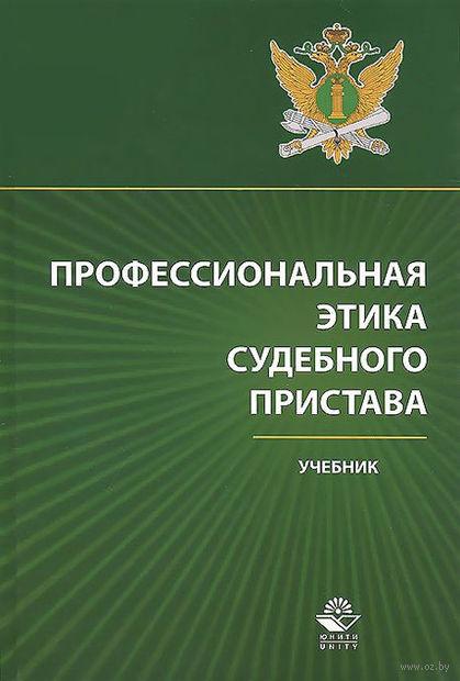 Профессиональная этика судебного пристава. Илья Аминов, Константин Дедюхин, Алла Усиевич