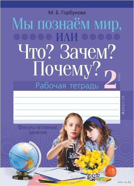 Факультативные занятия. Мы познаем мир, или Что? Зачем? Почему? Рабочая тетрадь. 2 класс. Мария Горбунова
