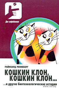 Кошкин клон, кошкин клон... и другие биотехнологические истории. Райнхард  Ренненберг