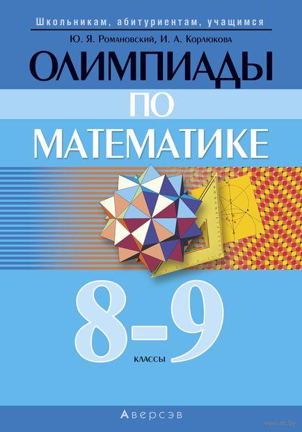 Олимпиады по математике. 8–9 классы. Ю. Романовский, И. Корлюкова