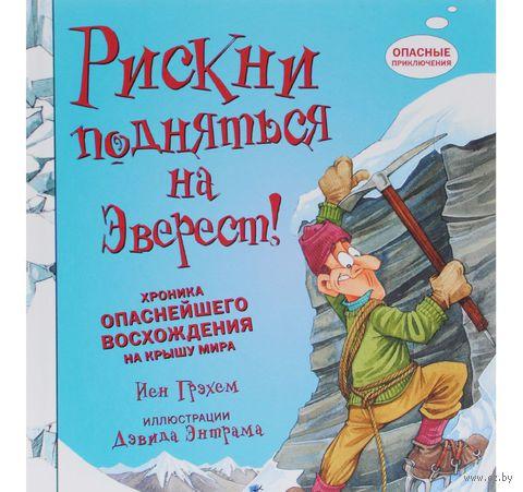 Рискни подняться на Эверест! Хроника опаснейшего восхождения на крышу мира. Иан Грэхем